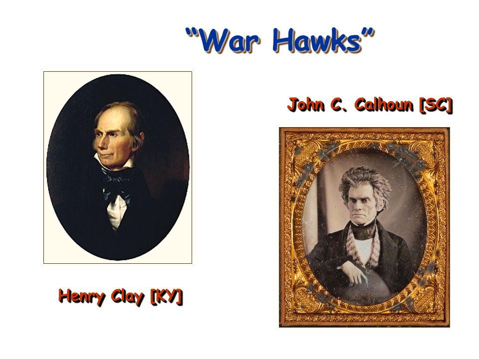 War Hawks John C. Calhoun [SC] Henry Clay [KY]